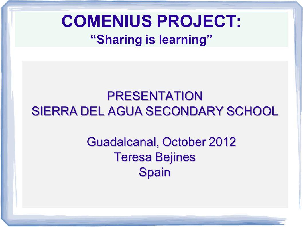 COMENIUS PROJECT: Sharing is learning PRESENTATION SIERRA DEL AGUA SECONDARY SCHOOL Guadalcanal, October 2012 Teresa Bejines Spain