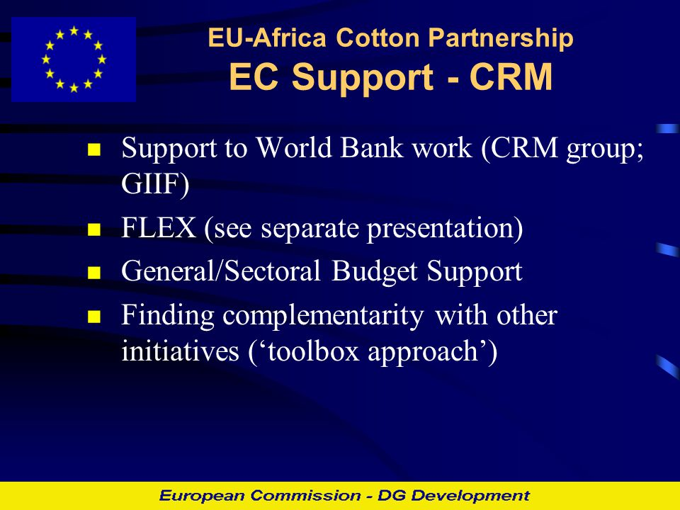 EU-Africa Cotton Partnership EC Support - CRM Support to World Bank work (CRM group; GIIF) FLEX (see separate presentation) General/Sectoral Budget Support Finding complementarity with other initiatives ('toolbox approach')