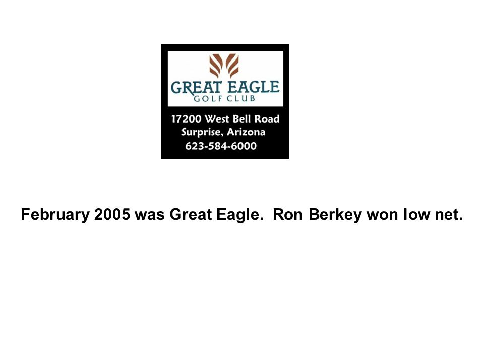 February 2005 was Great Eagle. Ron Berkey won low net.