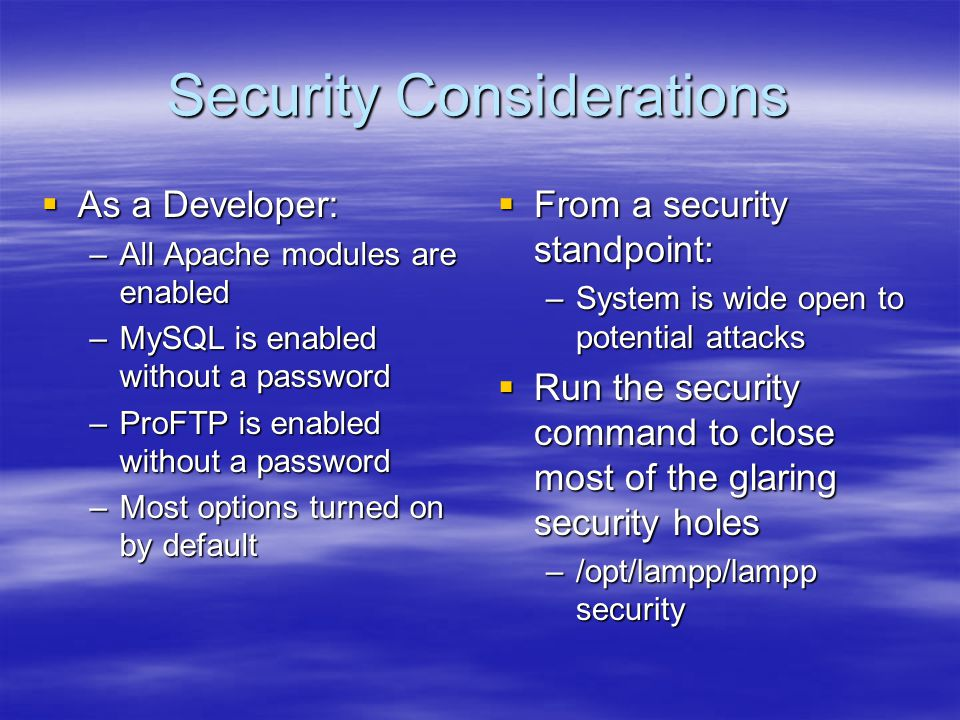 Security Considerations  As a Developer: –All Apache modules are enabled –MySQL is enabled without a password –ProFTP is enabled without a password –Most options turned on by default  From a security standpoint: –System is wide open to potential attacks  Run the security command to close most of the glaring security holes –/opt/lampp/lampp security