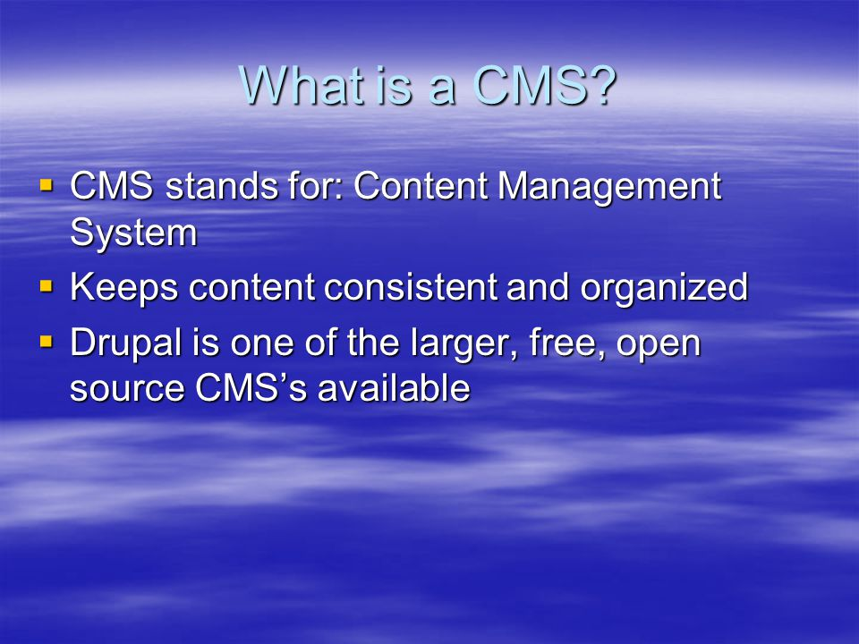 What is a CMS?  CMS stands for: Content Management System  Keeps content consistent and organized  Drupal is one of the larger, free, open source C