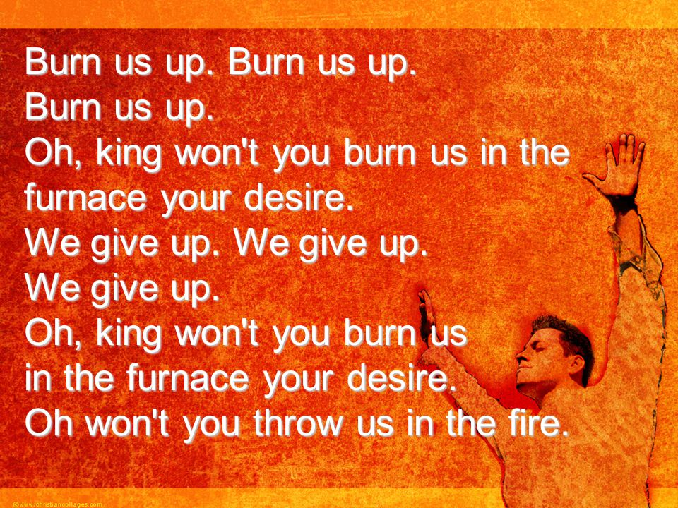 Burn us up. Burn us up. Burn us up. Oh, king won't you burn us in the furnace your desire. We give up. We give up. We give up. Oh, king won't you burn