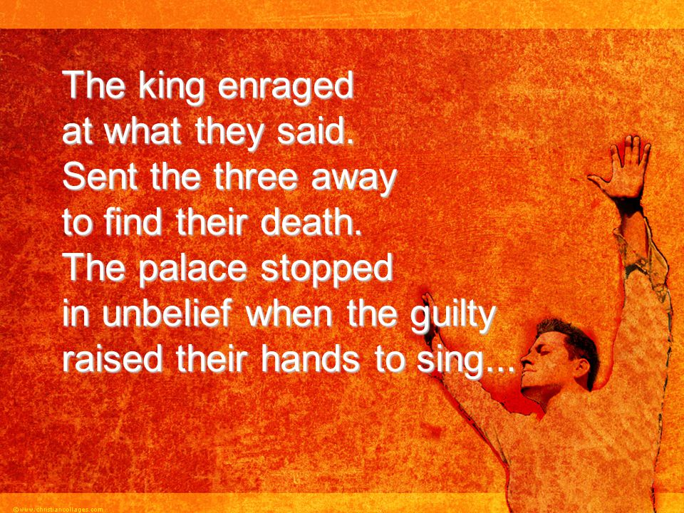 The king enraged at what they said. Sent the three away to find their death. The palace stopped in unbelief when the guilty raised their hands to sing
