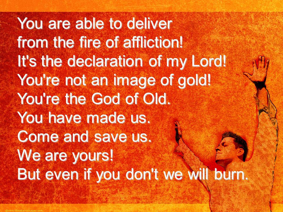 You are able to deliver from the fire of affliction! It's the declaration of my Lord! You're not an image of gold! You're the God of Old. You have mad