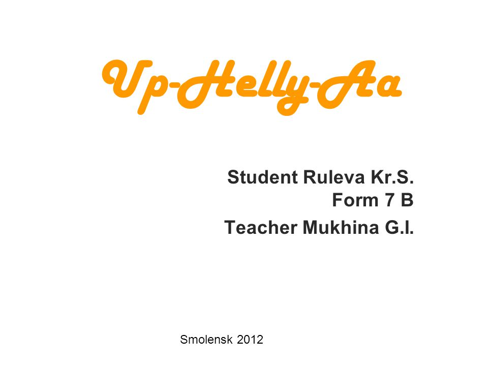 Up-Helly-Aa Student Ruleva Kr.S. Form 7 B Teacher Mukhina G.I. Smolensk 2012