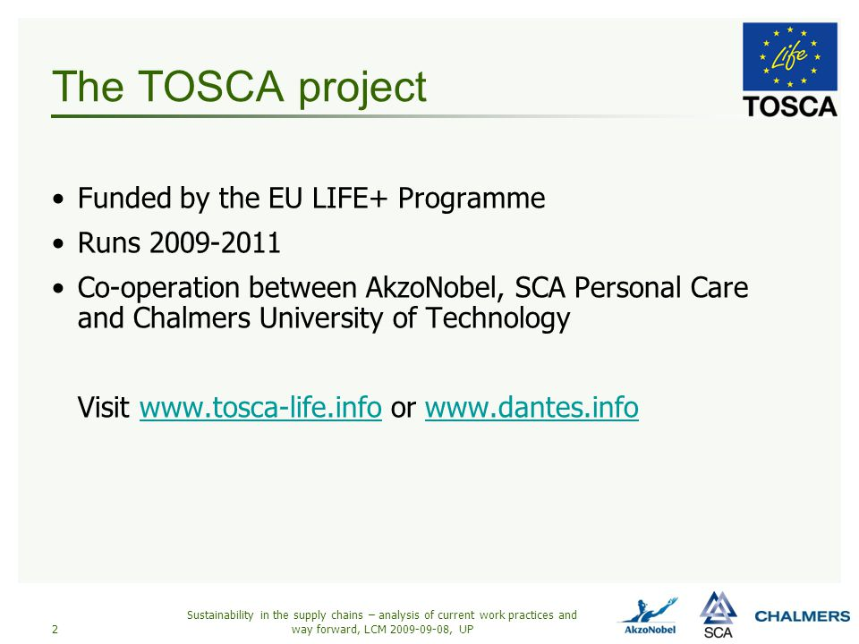 Sustainability in the supply chains – analysis of current work practices and way forward, LCM 2009-09-08, UP2 The TOSCA project Funded by the EU LIFE+ Programme Runs 2009-2011 Co-operation between AkzoNobel, SCA Personal Care and Chalmers University of Technology Visit www.tosca-life.info or www.dantes.infowww.tosca-life.infowww.dantes.info