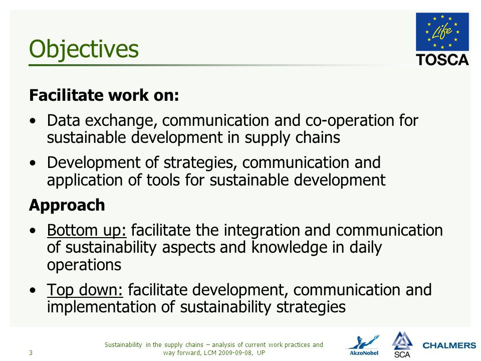 Scope Construction of a framework for corporate work towards SD -Information from literature, internet, corporate documents and interviews -Analyzes and recommendations of approach to take -Presentation of the resulting framework at the Tosca internet site Dissemination and implementation of the framework -Making people within the participating organizations and outside aware of the project -Seminars, lectures and workshops on the framework -Implementation of the framework in businesses More learning… -Documentation and presentation of experiences made in the implementation phase Sustainability in the supply chains – analysis of current work practices and way forward, LCM 2009-09-08, UP4