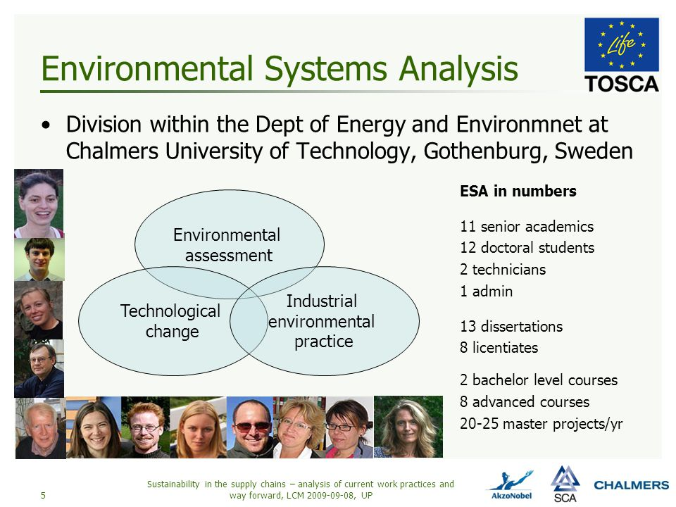 Environmental Systems Analysis Division within the Dept of Energy and Environmnet at Chalmers University of Technology, Gothenburg, Sweden Sustainability in the supply chains – analysis of current work practices and way forward, LCM 2009-09-08, UP5 Environmental assessment Technological change Industrial environmental practice ESA in numbers 11 senior academics 12 doctoral students 2 technicians 1 admin 13 dissertations 8 licentiates 2 bachelor level courses 8 advanced courses 20-25 master projects/yr