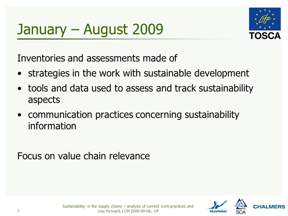 January – August 2009 Inventories and assessments made of strategies in the work with sustainable development tools and data used to assess and track sustainability aspects communication practices concerning sustainability information Focus on value chain relevance Sustainability in the supply chains – analysis of current work practices and way forward, LCM 2009-09-08, UP7
