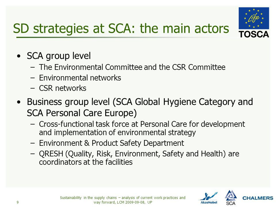 SD strategies at SCA: the main actors SCA group level –The Environmental Committee and the CSR Committee –Environmental networks –CSR networks Business group level (SCA Global Hygiene Category and SCA Personal Care Europe) –Cross-functional task force at Personal Care for development and implementation of environmental strategy –Environment & Product Safety Department –QRESH (Quality, Risk, Environment, Safety and Health) are coordinators at the facilities Sustainability in the supply chains – analysis of current work practices and way forward, LCM 2009-09-08, UP9