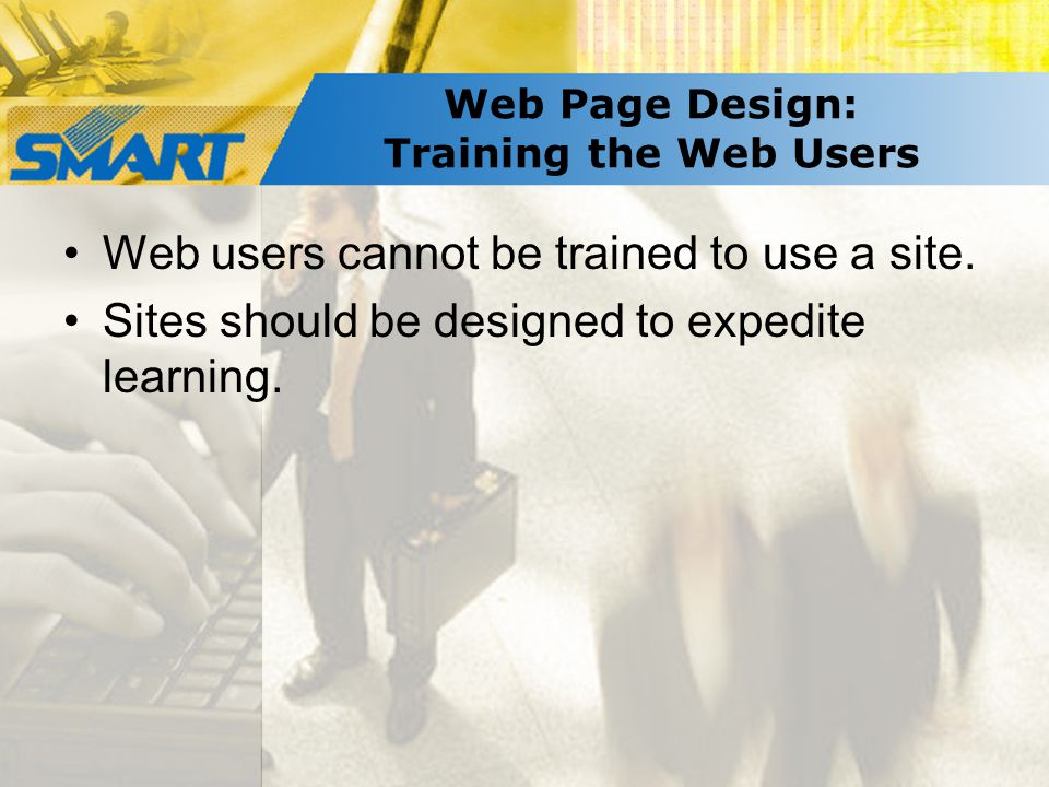 Web Page Design: Training the Web Users Web users cannot be trained to use a site.