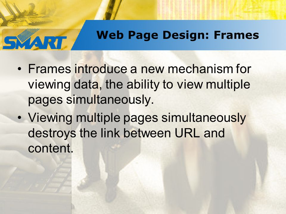Web Page Design: Frames Frames introduce a new mechanism for viewing data, the ability to view multiple pages simultaneously.