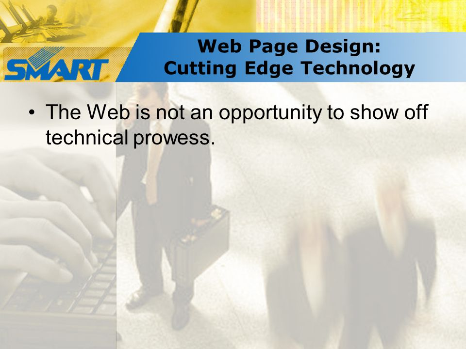 Web Page Design: Cutting Edge Technology The Web is not an opportunity to show off technical prowess.