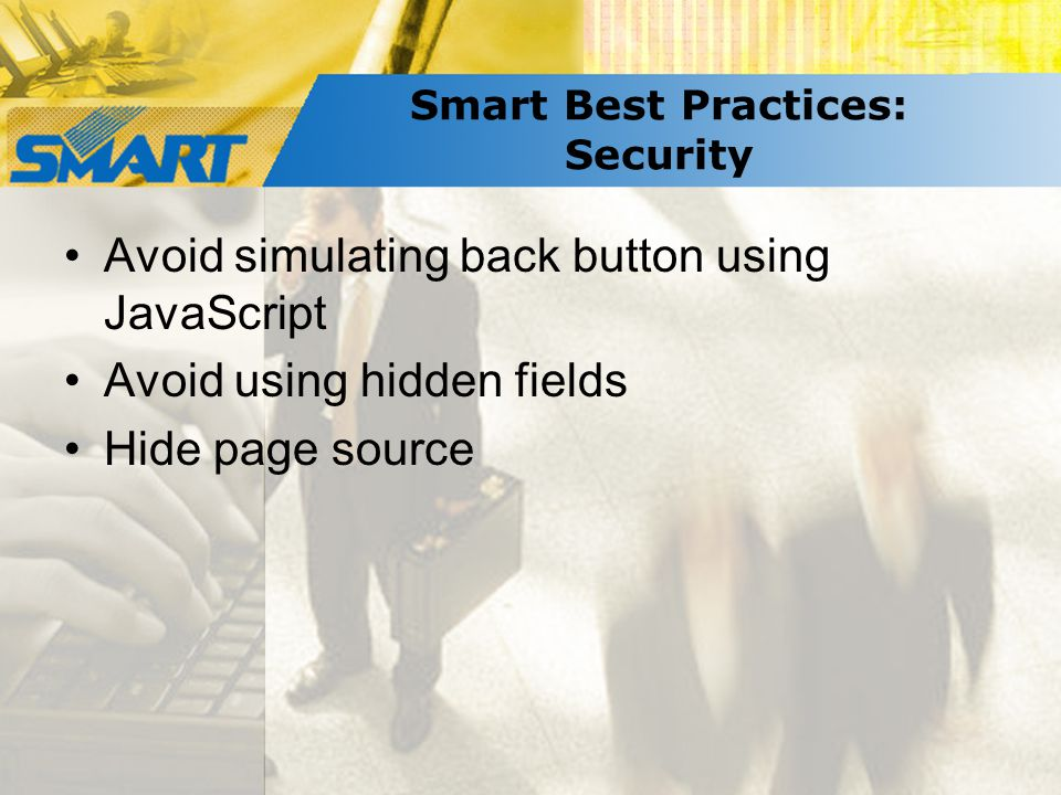 Smart Best Practices: Security Avoid simulating back button using JavaScript Avoid using hidden fields Hide page source