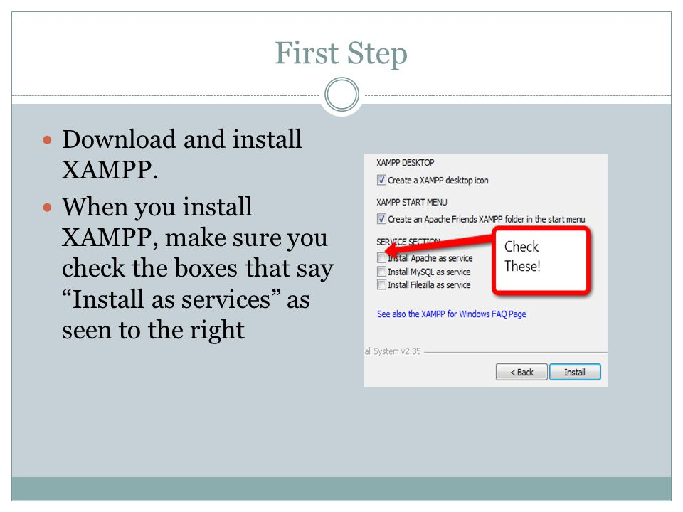 "First Step Download and install XAMPP. When you install XAMPP, make sure you check the boxes that say ""Install as services"" as seen to the right"