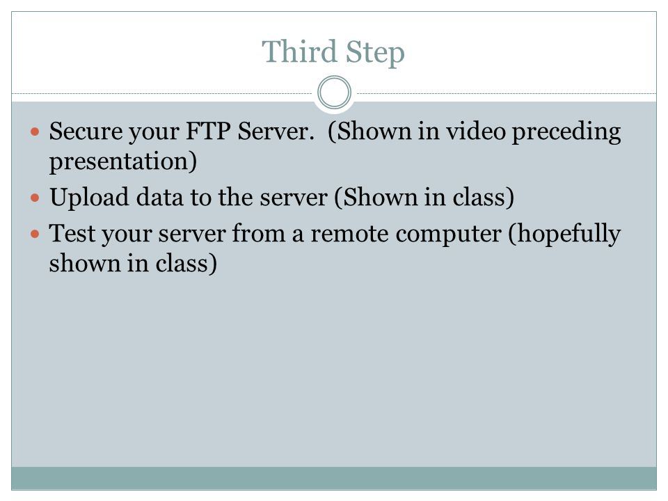 Third Step Secure your FTP Server. (Shown in video preceding presentation) Upload data to the server (Shown in class) Test your server from a remote c