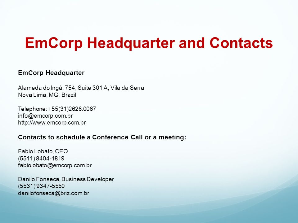 EmCorp Headquarter Alameda do Ingá, 754, Suite 301 A, Vila da Serra Nova Lima, MG, Brazil Telephone: +55(31)2626.0067 info@emcorp.com.br http://www.emcorp.com.br Contacts to schedule a Conference Call or a meeting: Fabio Lobato, CEO (5511) 8404-1819 fabiolobato@emcorp.com.br Danilo Fonseca, Business Developer (5531) 9347-5550 danilofonseca@briz.com.br EmCorp Headquarter and Contacts