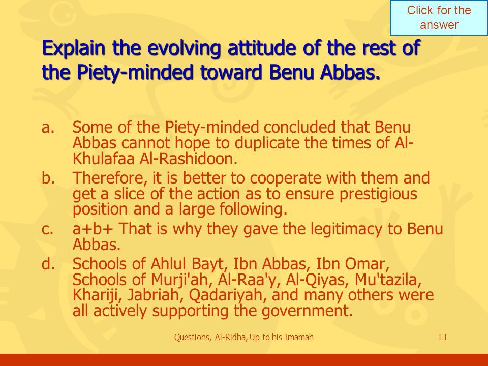 Click for the answer Questions, Al-Ridha, Up to his Imamah13 Explain the evolving attitude of the rest of the Piety-minded toward Benu Abbas. a.Some o