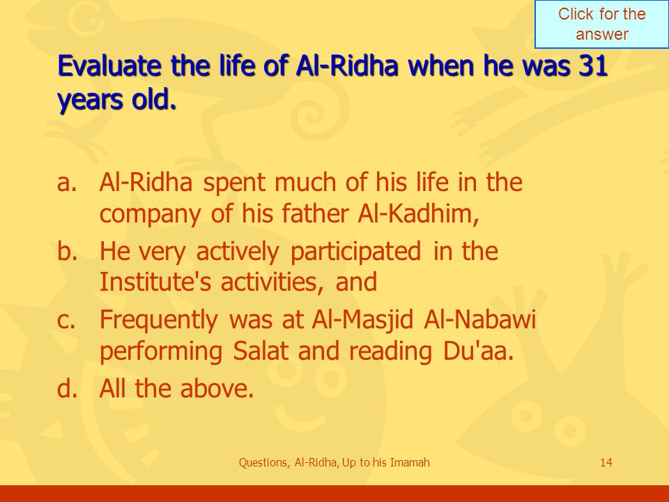 Click for the answer Questions, Al-Ridha, Up to his Imamah14 Evaluate the life of Al-Ridha when he was 31 years old. a.Al-Ridha spent much of his life