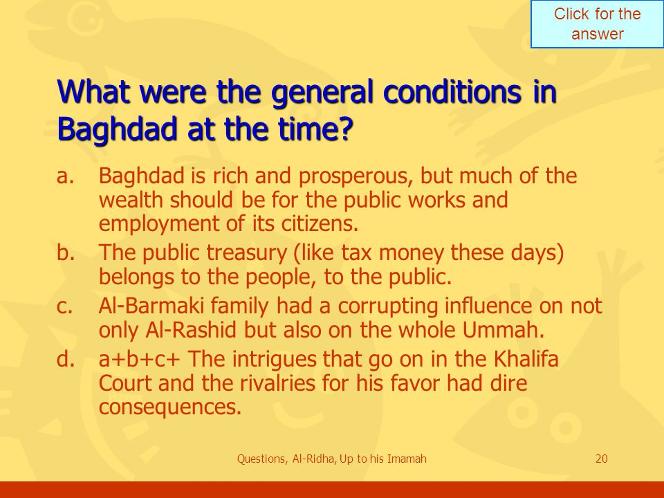 Click for the answer Questions, Al-Ridha, Up to his Imamah20 What were the general conditions in Baghdad at the time? a.Baghdad is rich and prosperous