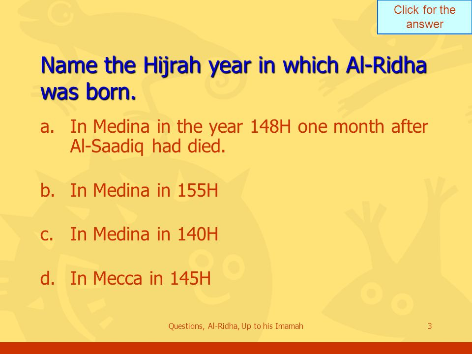 Click for the answer Questions, Al-Ridha, Up to his Imamah3 Name the Hijrah year in which Al ‑ Ridha was born. a.In Medina in the year 148H one month