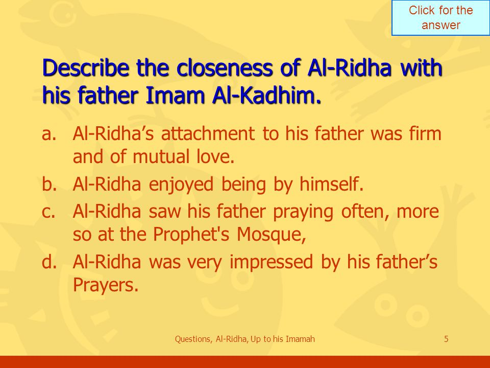 Click for the answer Questions, Al-Ridha, Up to his Imamah16 Review the administrative apparatus of Ahlul Bayt when Al-Ridha was 31 years old a.The reputation and success of the Institute were such that Khalifa Al-Rashid was frightened by it.