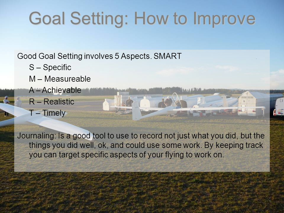 Goal Setting: How to Improve Good Goal Setting involves 5 Aspects. SMART S – Specific M – Measureable A – Achievable R – Realistic T – Timely Journali