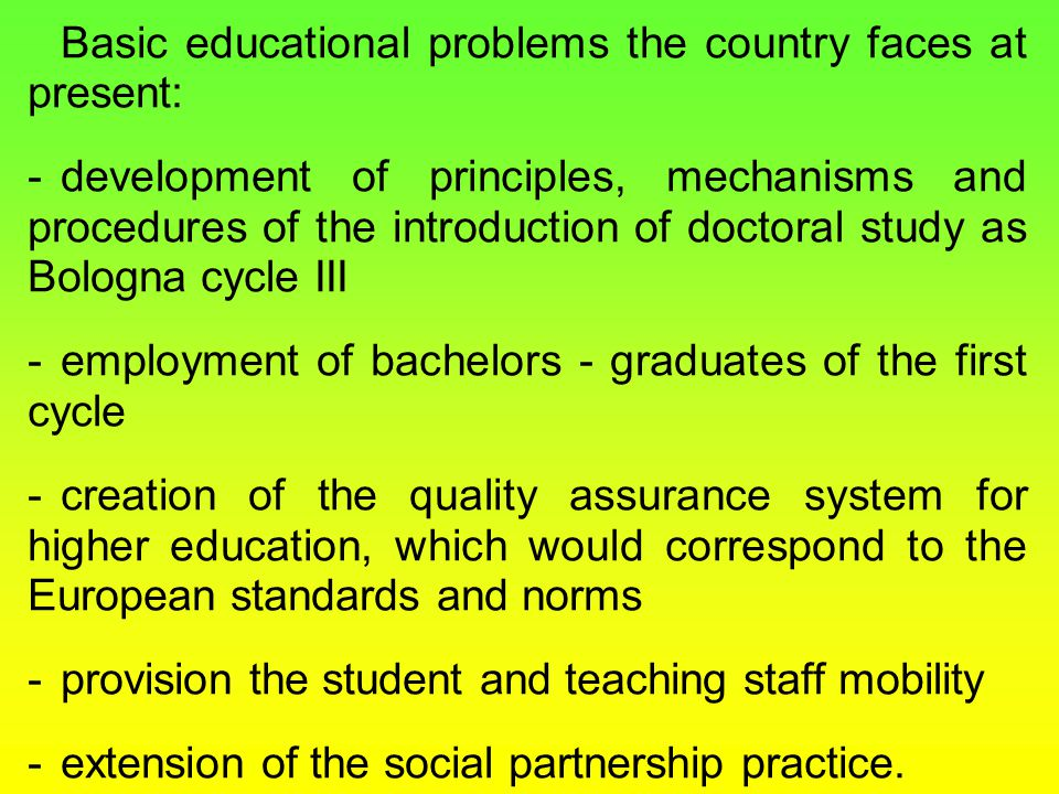 Basic educational problems the country faces at present: -development of principles, mechanisms and procedures of the introduction of doctoral study as Bologna cycle III -employment of bachelors - graduates of the first cycle -creation of the quality assurance system for higher education, which would correspond to the European standards and norms -provision the student and teaching staff mobility -extension of the social partnership practice.