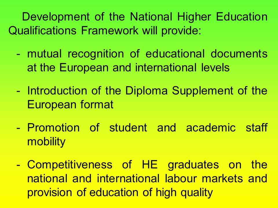 Development of the National Higher Education Qualifications Framework will provide: -mutual recognition of educational documents at the European and international levels -Introduction of the Diploma Supplement of the European format -Promotion of student and academic staff mobility -Competitiveness of HE graduates on the national and international labour markets and provision of education of high quality