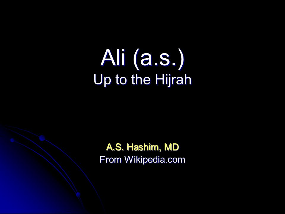 Ali (a.s.) Up to the Hijrah A.S. Hashim, MD From Wikipedia.com