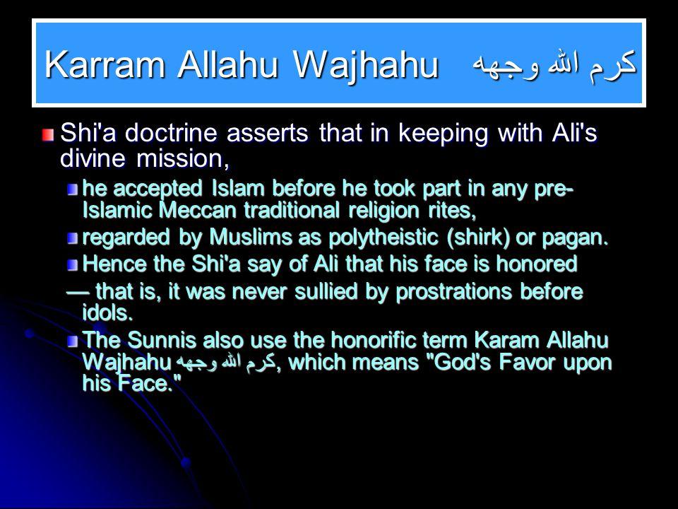 كرم الله وجهه Karram Allahu Wajhahu Shi'a doctrine asserts that in keeping with Ali's divine mission, he accepted Islam before he took part in any pre