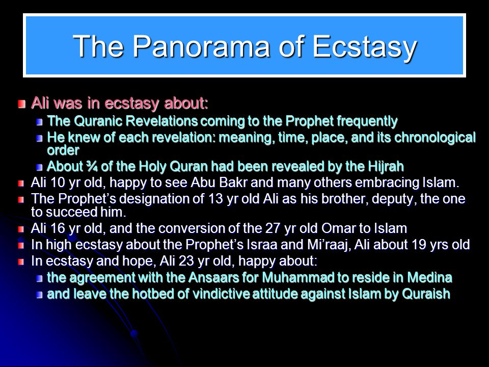 The Panorama of Ecstasy Ali was in ecstasy about: The Quranic Revelations coming to the Prophet frequently He knew of each revelation: meaning, time,