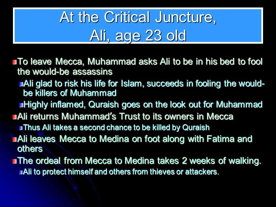 At the Critical Juncture, Ali, age 23 old To leave Mecca, Muhammad asks Ali to be in his bed to fool the would-be assassins Ali glad to risk his life