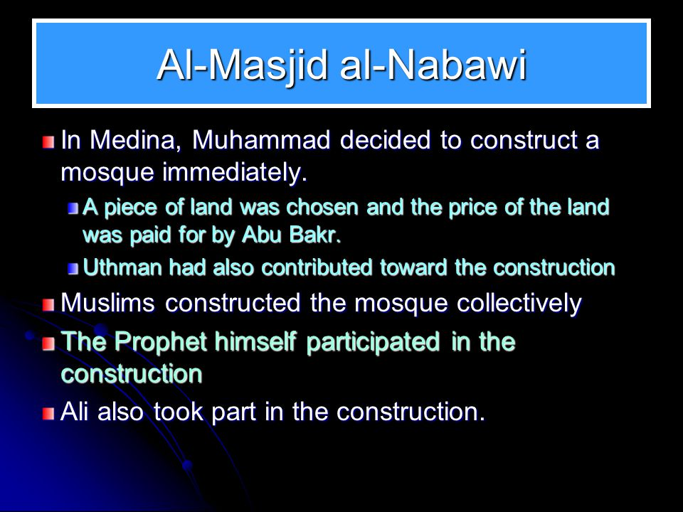 Al-Masjid al-Nabawi In Medina, Muhammad decided to construct a mosque immediately. A piece of land was chosen and the price of the land was paid for b