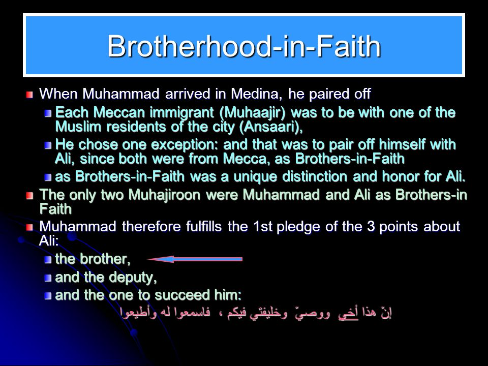 Brotherhood-in-Faith When Muhammad arrived in Medina, he paired off Each Meccan immigrant (Muhaajir) was to be with one of the Muslim residents of the