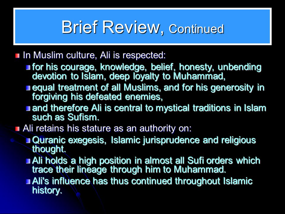 Brief Review, Continued In Muslim culture, Ali is respected: for his courage, knowledge, belief, honesty, unbending devotion to Islam, deep loyalty to