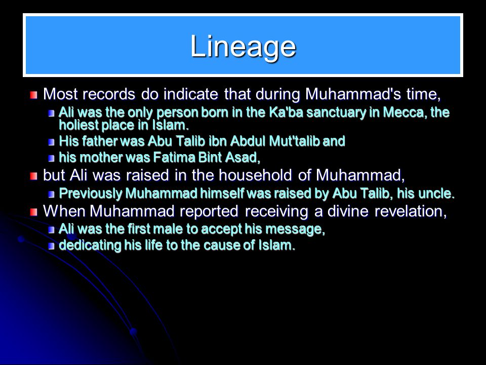 Lineage Most records do indicate that during Muhammad's time, Ali was the only person born in the Ka'ba sanctuary in Mecca, the holiest place in Islam