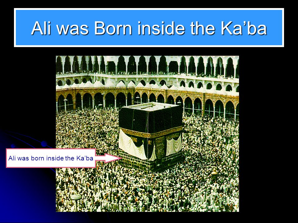 Ali was Born inside the Ka'ba Ali was born inside the Ka'ba