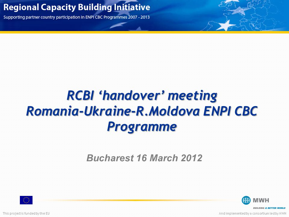 This project is funded by the EUAnd implemented by a consortium led by MWH RCBI 'handover' meeting Romania-Ukraine-R.Moldova ENPI CBC Programme Bucharest 16 March 2012