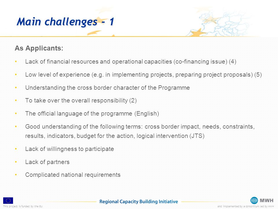 This project is funded by the EUAnd implemented by a consortium led by MWH Main challenges - 1 As Applicants: Lack of financial resources and operational capacities (co-financing issue) (4) Low level of experience (e.g.