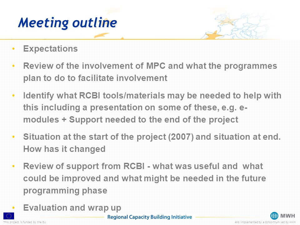 This project is funded by the EUAnd implemented by a consortium led by MWH Meeting outline Expectations Review of the involvement of MPC and what the programmes plan to do to facilitate involvement Identify what RCBI tools/materials may be needed to help with this including a presentation on some of these, e.g.