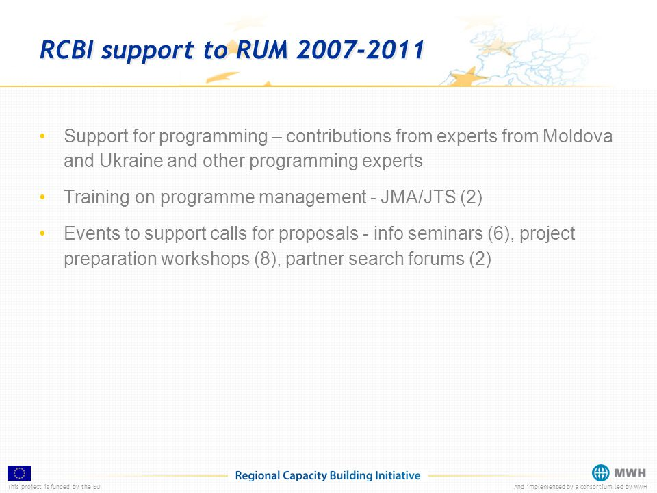 This project is funded by the EUAnd implemented by a consortium led by MWH RCBI support to RUM 2007-2011 Support for programming – contributions from experts from Moldova and Ukraine and other programming experts Training on programme management - JMA/JTS (2) Events to support calls for proposals - info seminars (6), project preparation workshops (8), partner search forums (2)