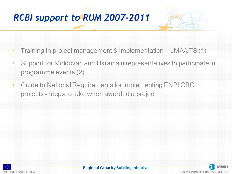This project is funded by the EUAnd implemented by a consortium led by MWH RCBI support to RUM 2007-2011 Training in project management & implementation - JMA/JTS (1) Support for Moldovan and Ukrainain representatives to participate in programme events (2) Guide to National Requirements for implementing ENPI CBC projects - steps to take when awarded a project