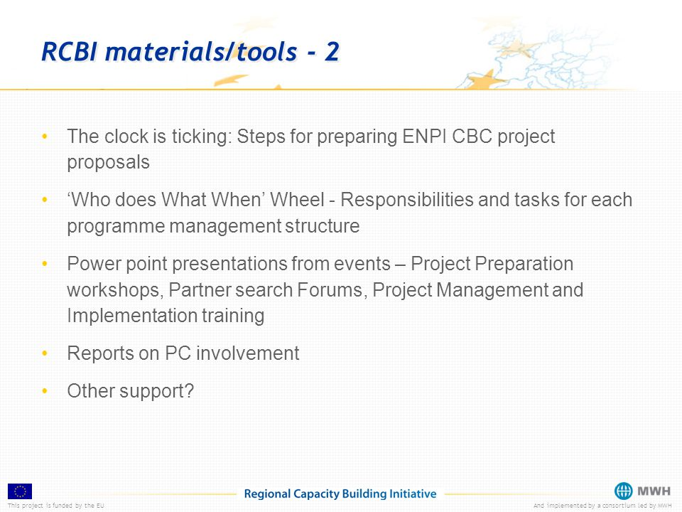 This project is funded by the EUAnd implemented by a consortium led by MWH RCBI materials/tools - 2 The clock is ticking: Steps for preparing ENPI CBC project proposals 'Who does What When' Wheel - Responsibilities and tasks for each programme management structure Power point presentations from events – Project Preparation workshops, Partner search Forums, Project Management and Implementation training Reports on PC involvement Other support?