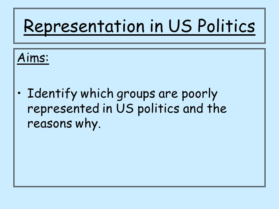 Aims: Identify which groups are poorly represented in US politics and the reasons why.