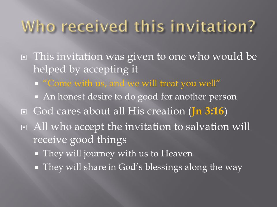 " This invitation was given to one who would be helped by accepting it  ""Come with us, and we will treat you well""  An honest desire to do good for"