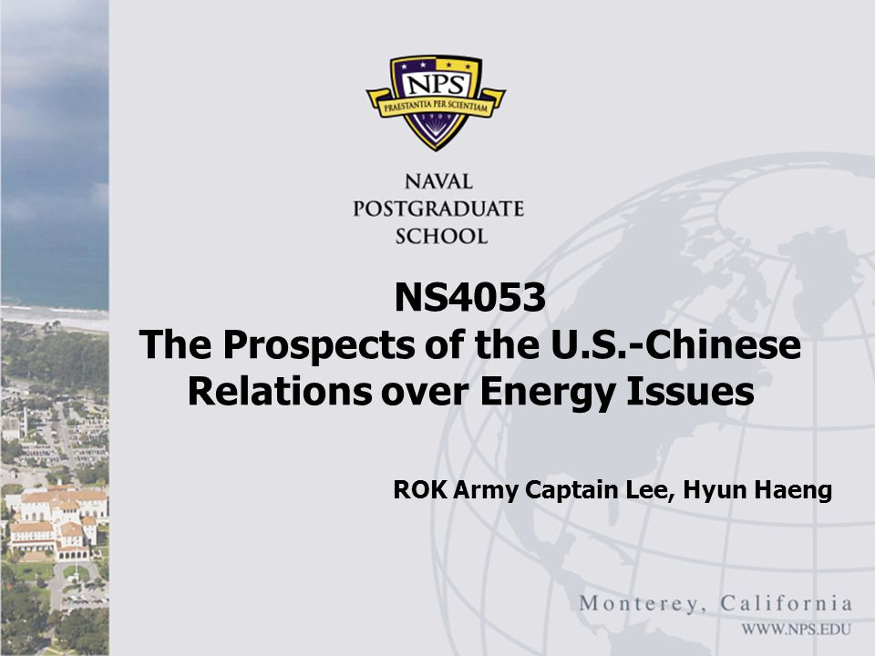 NS4053 The Prospects of the U.S.-Chinese Relations over Energy Issues ROK Army Captain Lee, Hyun Haeng