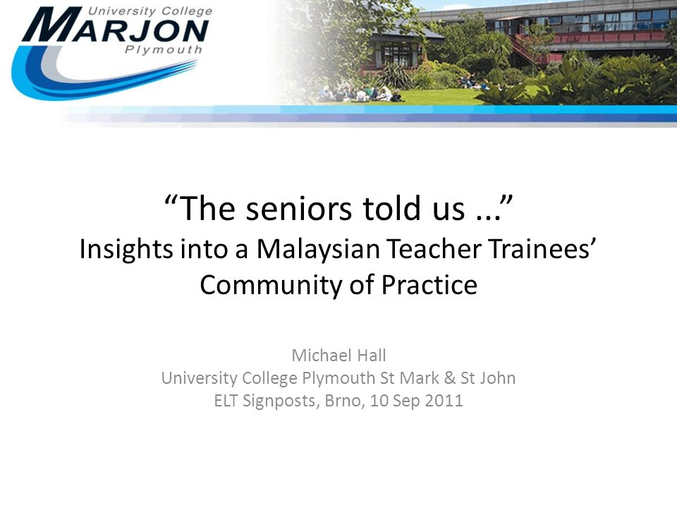 """The seniors told us..."" Insights into a Malaysian Teacher Trainees' Community of Practice Michael Hall University College Plymouth St Mark & St John"