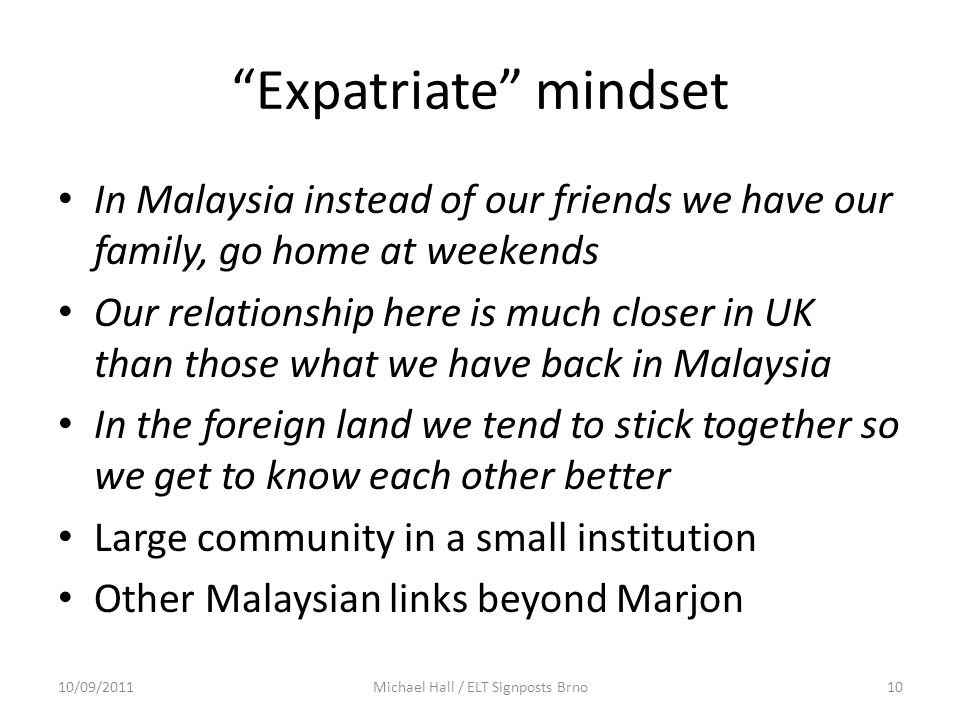 """Expatriate"" mindset In Malaysia instead of our friends we have our family, go home at weekends Our relationship here is much closer in UK than those"
