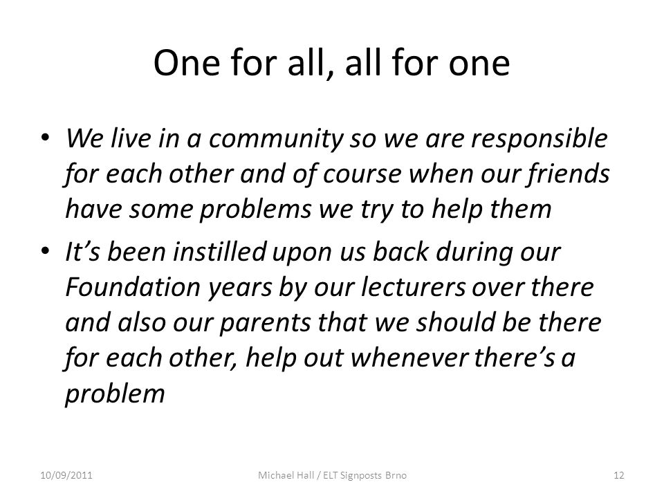 One for all, all for one We live in a community so we are responsible for each other and of course when our friends have some problems we try to help